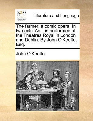 The Farmer: A Comic Opera. in Two Acts. as It Is Performed at the Theatres Royal in London and Dublin. by John O'Keeffe, Esq. - O'Keeffe, John