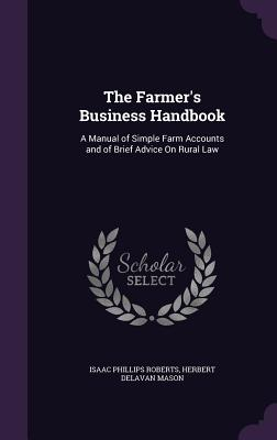 The Farmer's Business Handbook: A Manual of Simple Farm Accounts and of Brief Advice on Rural Law - Roberts, Isaac Phillips, and Mason, Herbert Delavan