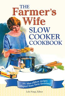 The Farmer's Wife Slow Cooker Cookbook: 101 Blue-Ribbon Recipes Adapted from Farm Favorites - Nargi, Lela