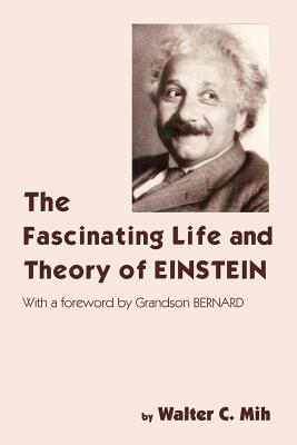 The Fascinating Life and Theory of Einstein - Mih, Walter C