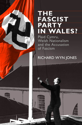 The Fascist Party in Wales?: Plaid Cymru, Welsh Nationalism and the Accusation of Fascism - Jones, Richard