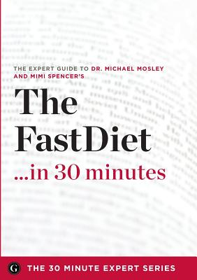 The Fast Diet in 30 Minutes - The Expert Guide to Michael Mosley's Critically Acclaimed Book - The 30 Minute Expert Series