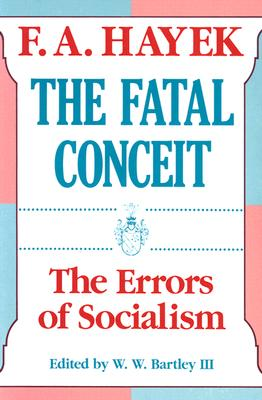 The Fatal Conceit: The Errors of Socialism - Hayek, F a, and Bartley III, W W (Editor)