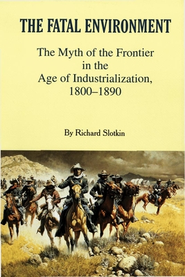 The Fatal Environment: The Myth of the Frontier in the Age of Industrialization, 1800-1890 - Slotkin, Richard