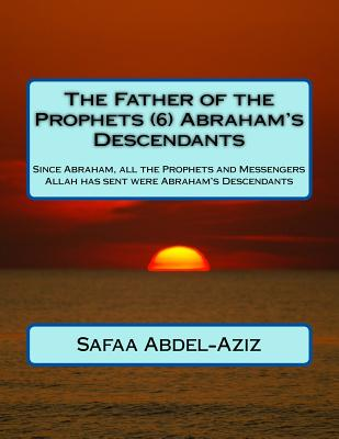 The Father of the Prophets (6) Abraham?s Descendants: Since Abraham, All the Prophets and Messengers Allah Has Sent Were Abraham's Descendants - Abdel-Aziz, Mrs Safaa Ahmad