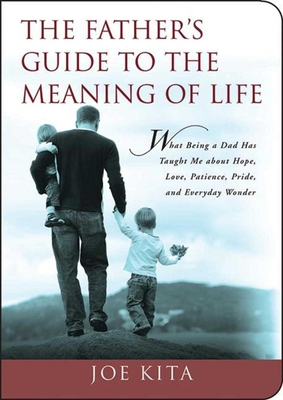 The Father's Guide to the Meaning of Life: What Being a Dad Has Taught Me about Hope, Love, Patience, Pride, and Everyday Wonder - Kita, Joe