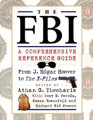 The FBI: A Comprehensive Reference Guide - Theoharis, Athan G (Editor), and Rosenfeld, Susan, and Powers, Richard Gid, Dr., PH.D.