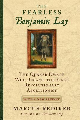 The Fearless Benjamin Lay: The Quaker Dwarf Who Became the First Revolutionary Abolitionist with a New Preface - Rediker, Marcus