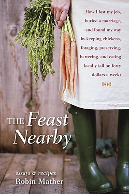 The Feast Nearby: How I Lost My Job, Buried a Marriage, and Found My Way by Keeping Chickens, Foraging, Preserving, Bartering, and Eating Locally (All on $40 a Week) - Mather, Robin