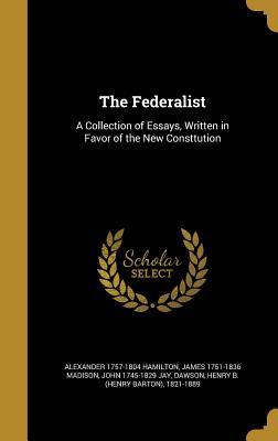 The Federalist: A Collection of Essays, Written in Favor of the New Consttution - Hamilton, Alexander 1757-1804, and Madison, James 1751-1836, and Jay, John 1745-1829