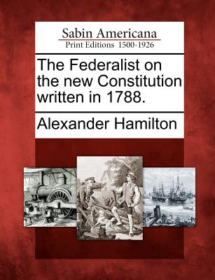 The Federalist on the New Constitution Written in 1788. - Hamilton, Alexander