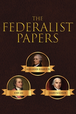 The Federalist Papers - Hamilton, Alexander, and Madison, James, and Jay, John