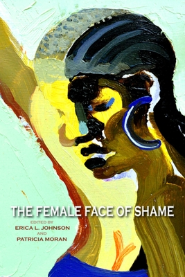 The Female Face of Shame - Johnson, Erica L (Editor), and Moran, Patricia (Editor), and Rocco, Anna (Contributions by)