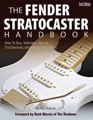 The Fender Stratocaster Handbook: How to Buy, Maintain, Set Up, Troubleshoot, and Modify Your Strat - Balmer, Paul, and Marvin, Hank (Foreword by)