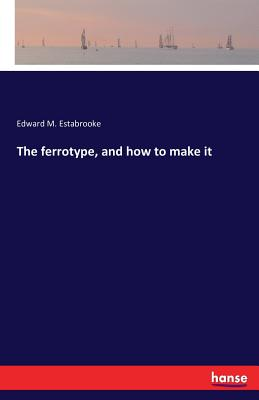 The Ferrotype, and How to Make It - Estabrooke, Edward M