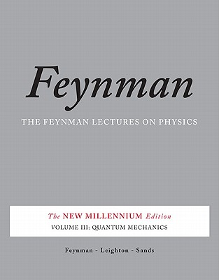 The Feynman Lectures on Physics, Vol. III: The New Millennium Edition: Quantum Mechanics - Feynman, Richard P., and Leighton, Robert B., and Sands, Matthew