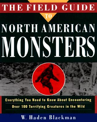The Field Guide to North American Monsters: Everything You Need to Know about Encoutnering Over 100 Terrifying Creatures in the Wild - Blackman, W Haden, and Blackman, Haden