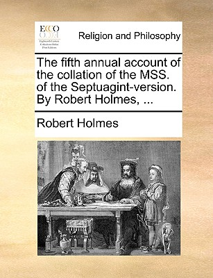 The Fifth Annual Account of the Collation of the Mss. of the Septuagint-Version. by Robert Holmes, ... - Holmes, Robert