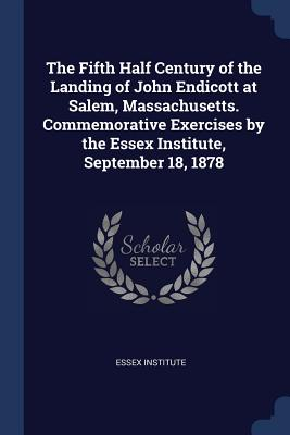 The Fifth Half Century of the Landing of John Endicott at Salem, Massachusetts. Commemorative Exercises by the Essex Institute, September 18, 1878 - Essex Institute (Creator)
