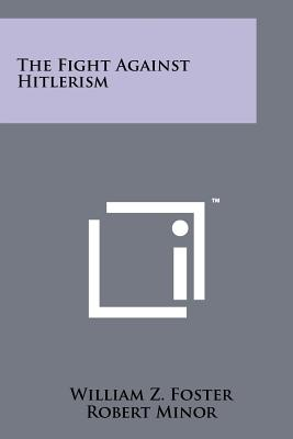 The Fight Against Hitlerism - Foster, William Z, and Minor, Robert