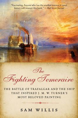 The Fighting Temeraire: The Battle of Trafalgar and the Ship That Inspired J. M. W. Turner's Most Beloved Painting - Willis, Sam