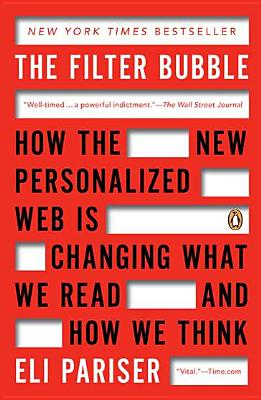 The Filter Bubble: How the New Personalized Web Is Changing What We Read and How We Think - Pariser, Eli