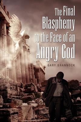 The Final Blasphemy to the Face of an Angry God - Brannock, Gary