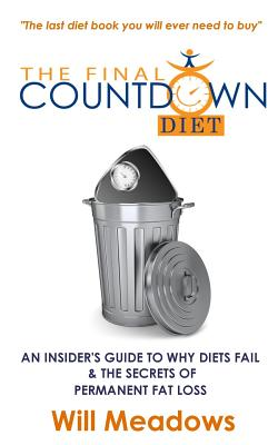 The Final Countdown Diet: An Insider's Guide to Why Diets Fail & the Secrets of Permanent Fat Loss - Meadows, Will
