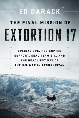 The Final Mission of Extortion 17: Special Ops, Helicopter Support, Seal Team Six, and the Deadliest Day of the U.S. War in Afghanistan - Darack, Ed