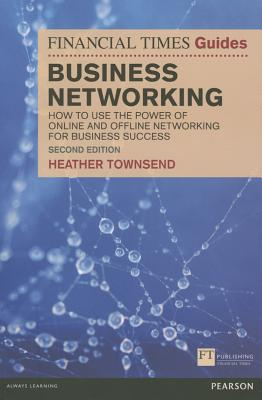 The Financial Times Guide to Business Networking: How to use the power of online and offline networking for business success - Townsend, Heather