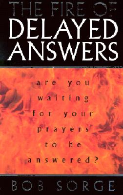 The Fire of Delayed Answers: Are You Waiting for Your Prayers to Be Answered? - Sorge, Bob