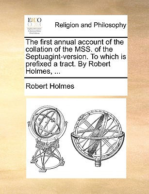 The First Annual Account of the Collation of the Mss. of the Septuagint-Version. to Which Is Prefixed a Tract. by Robert Holmes, ... - Holmes, Robert