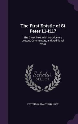 The First Epistle of St Peter I.1-II.17: The Greek Text, with Introductory Lecture, Commentary, and Additional Notes - Hort, Fenton John Anthony