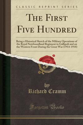 The First Five Hundred: Being a Historical Sketch of the Military Operations of the Royal Newfoundland Regiment in Gallipoli and on the Western Front During the Great War (1914-1918) (Classic Reprint) - Cramm, Richard