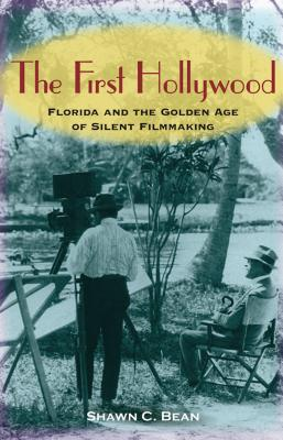 The First Hollywood: Florida and the Golden Age of Silent Filmmaking - Bean, Shawn C