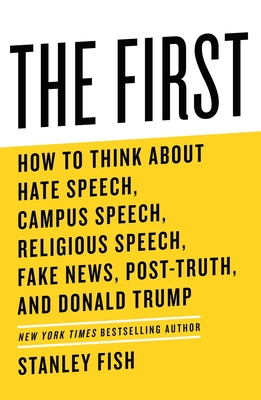 The First: How to Think about Hate Speech, Campus Speech, Religious Speech, Fake News, Post-Truth, and Donald Trump - Fish, Stanley
