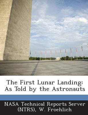 The First Lunar Landing: As Told by the Astronauts - Nasa Technical Reports Server (Ntrs) (Creator), and Froehlich, W