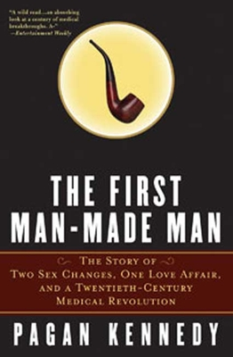 The First Man-Made Man: The Story of Two Sex Changes, One Love Affair, and a Twentieth-Century Medical Revolution - Kennedy, Pagan