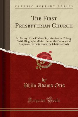 The First Presbyterian Church: A History of the Oldest Organization in Chicago with Biographical Sketches of the Pastors and Copious, Extracts from the Choir Records (Classic Reprint) - Otis, Philo Adams