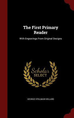 The First Primary Reader: With Engravings from Original Designs - Hillard, George Stillman