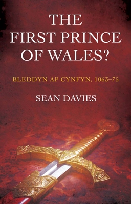 The First Prince of Wales?: Bleddyn ap Cynfyn, 1063-75 - Davies, Sean