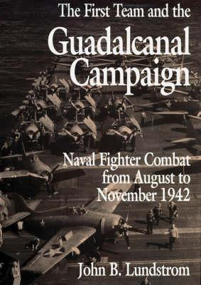 The First Team and the Guadalcanal Campaign: Naval Fighter Combat from August to November 1942 - Lundstrom, John B