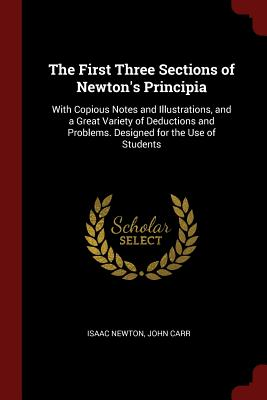 The First Three Sections of Newton's Principia: With Copious Notes and Illustrations, and a Great Variety of Deductions and Problems. Designed for the Use of Students - Newton, Isaac, Sir