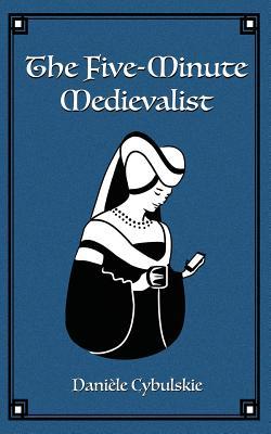 The Five-Minute Medievalist - Cybulskie, Daniele