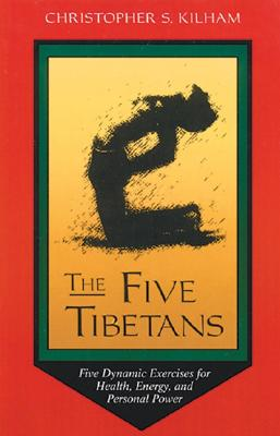 The Five Tibetans: Five Dynamic Exercises for Health, Energy, and Personal Power - Kilham, Christopher S