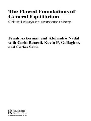 The Flawed Foundations of General Equilibrium Theory: Critical Essays on Economic Theory - Ackerman, Frank, and Nadal, Alejandro, and Gallagher, Kevin P.