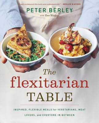 The Flexitarian Table: Inspired, Flexible Meals for Vegetarians, Meat Lovers, and Everyone in Between - Berley, Peter, and Singer, Zoe (Contributions by)
