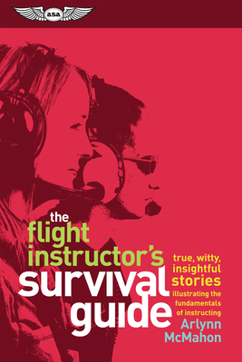 The Flight Instructor's Survival Guide: True, Witty, Insightful Stories Illustrating the Fundamentals of Instructing - McMahon, and Machado, Rod (Foreword by)