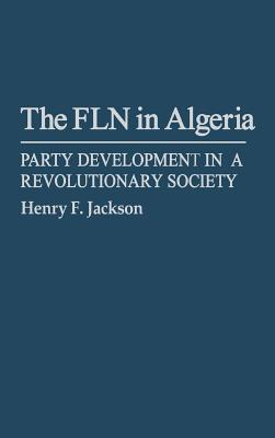 The FLN in Algeria: Party Development in a Revolutionary Society - Jackson, Henry F., and Lynch, Hollis
