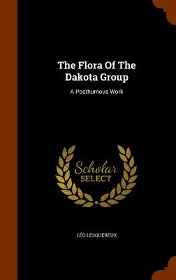 The Flora of the Dakota Group: A Posthumous Work - Lesquereux, Leo